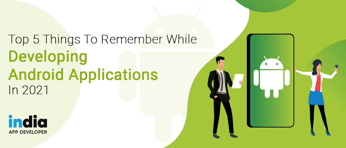 Top 5 Things To Remember While Developing Android Applications In 2021