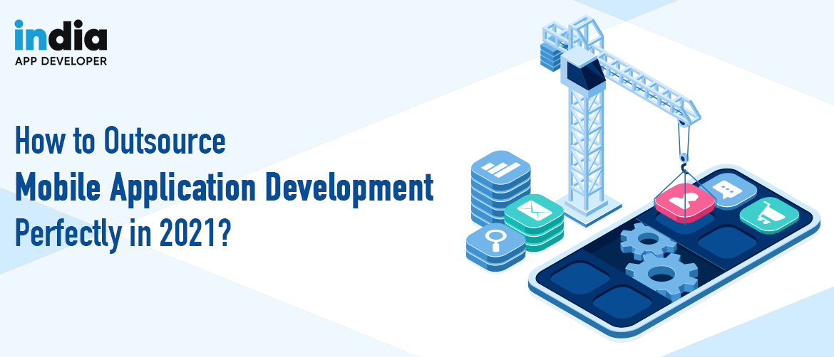 How to Outsource Mobile Application Development Perfectly in 2021?